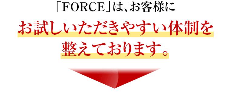 「FORCE」は、お客様にお試しいただきやすい体制を整えております。